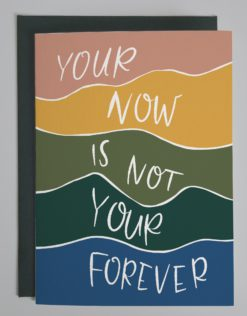 """Card that reads """"your now is not your forever"""" on different colored stripes"""